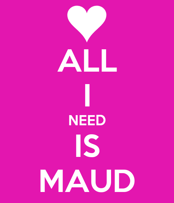 ALL I NEED IS MAUD