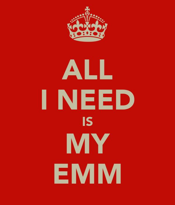 ALL I NEED IS MY EMM