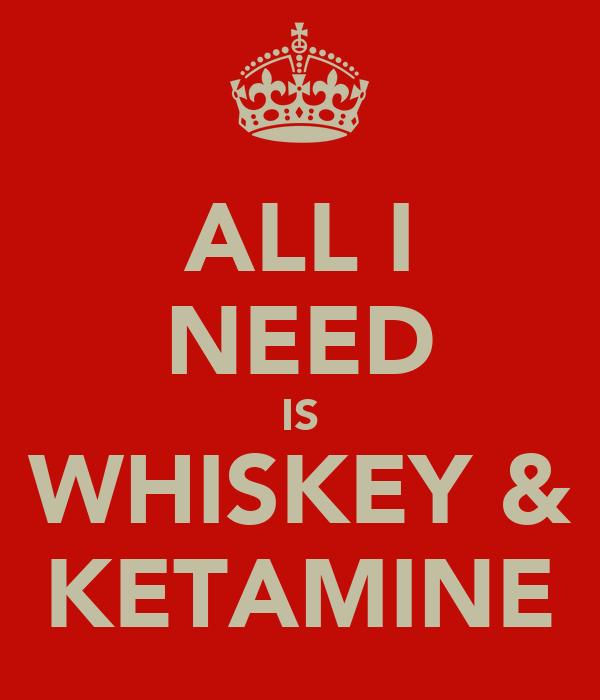 ALL I NEED IS WHISKEY & KETAMINE