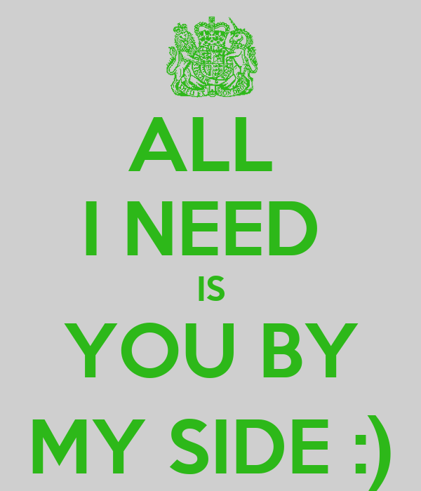 ALL  I NEED  IS YOU BY MY SIDE :)