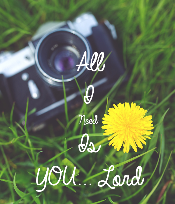 All I  Need  Is  YOU... Lord