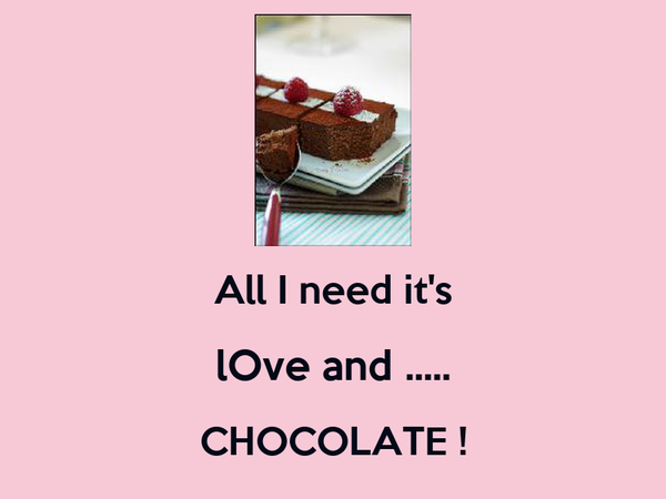 All I need it's  lOve and ..... CHOCOLATE !