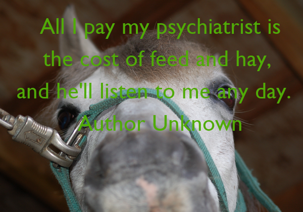 All I pay my psychiatrist is the cost of feed and hay,  and he'll listen to me any day.   Author Unknown