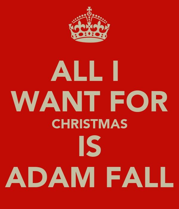 ALL I  WANT FOR CHRISTMAS IS ADAM FALL