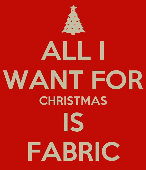 ALL I WANT FOR CHRISTMAS IS FABRIC