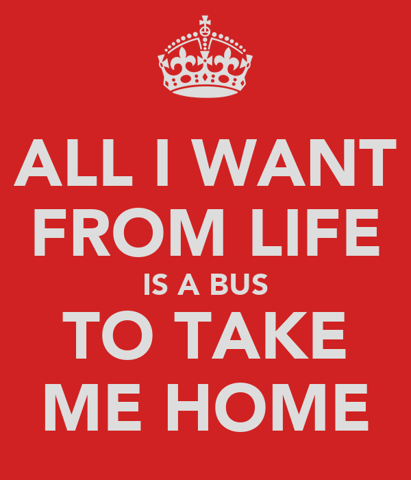 ALL I WANT FROM LIFE IS A BUS TO TAKE ME HOME