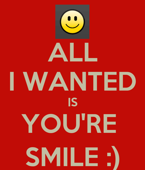 ALL I WANTED IS YOU'RE  SMILE :)