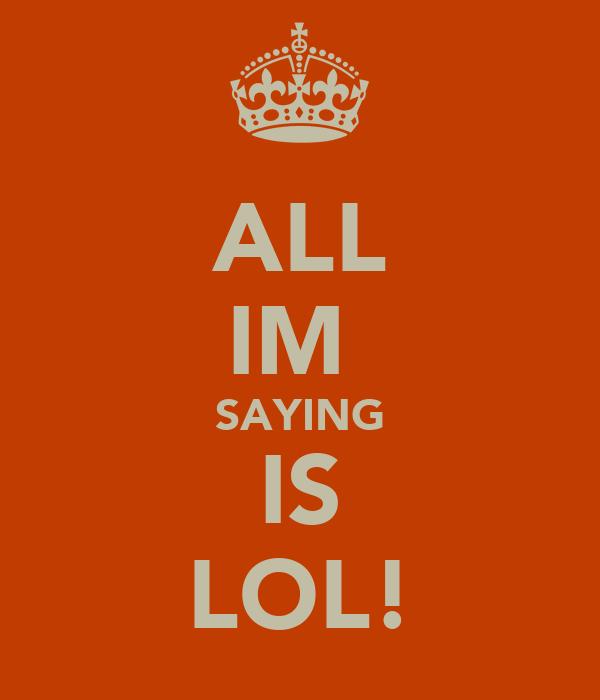 ALL IM  SAYING IS LOL!