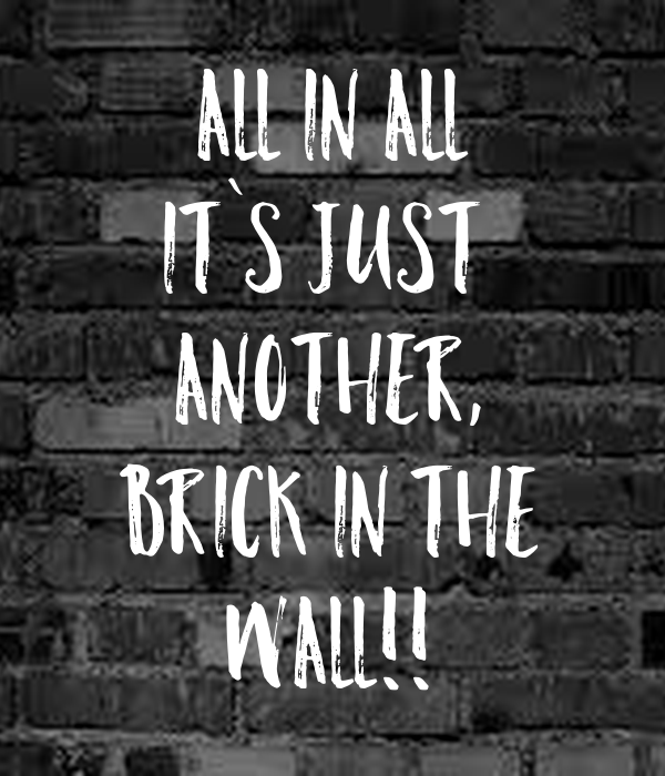 ALL IN ALL IT`S JUST  ANOTHER, BRICK IN THE WALL!!