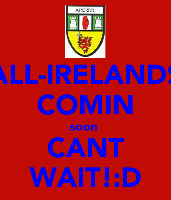 ALL-IRELANDS COMIN soon  CANT WAIT!:D