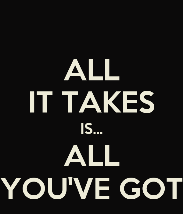 ALL IT TAKES IS... ALL YOU'VE GOT