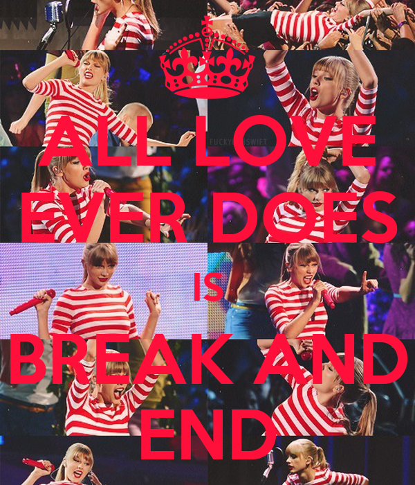 ALL LOVE EVER DOES IS BREAK AND END