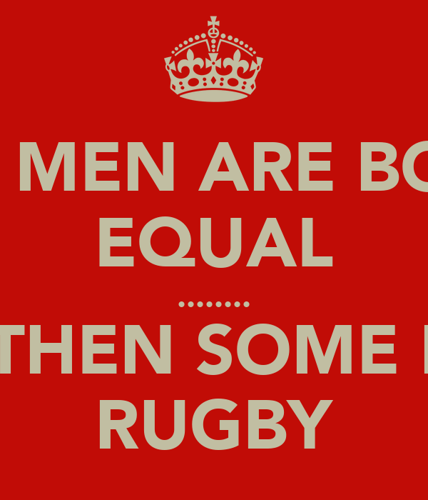 ALL MEN ARE BORN EQUAL ........ BUT THEN SOME PLAY RUGBY