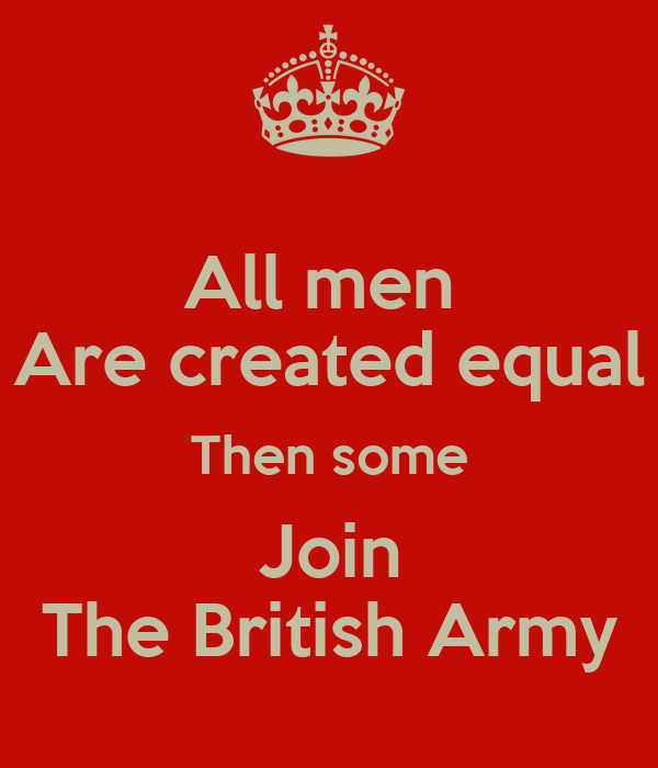 All men  Are created equal Then some Join The British Army