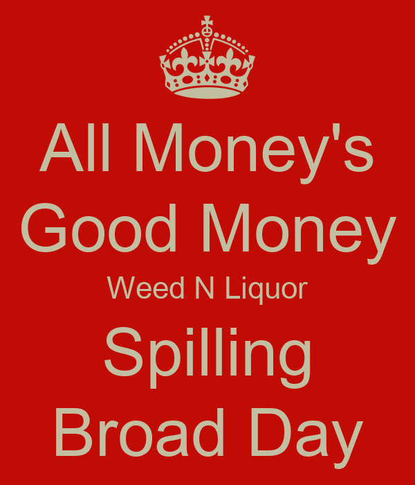 All Money's Good Money Weed N Liquor Spilling Broad Day