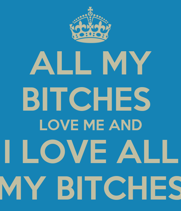 ALL MY BITCHES  LOVE ME AND I LOVE ALL MY BITCHES