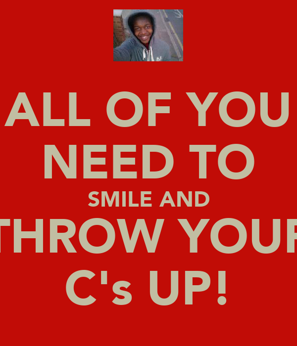 ALL OF YOU NEED TO SMILE AND THROW YOUR C's UP!