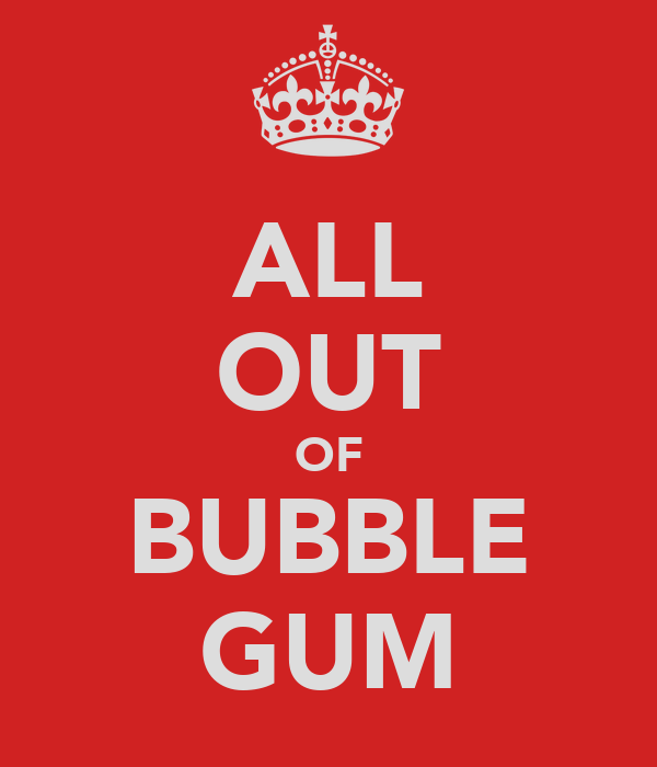 ALL OUT OF BUBBLE GUM