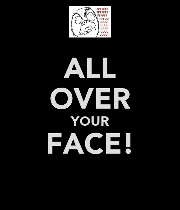 ALL OVER YOUR FACE!