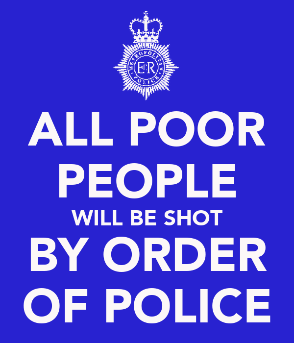 ALL POOR PEOPLE WILL BE SHOT BY ORDER OF POLICE
