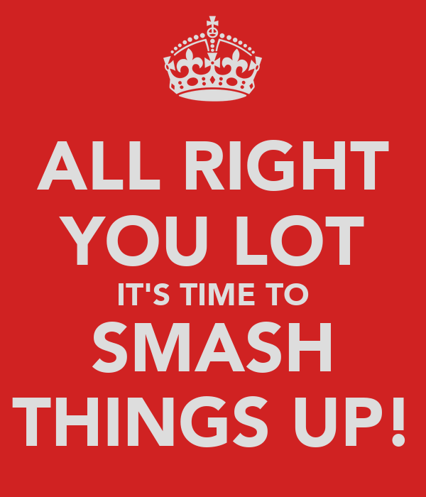 ALL RIGHT YOU LOT IT'S TIME TO SMASH THINGS UP!