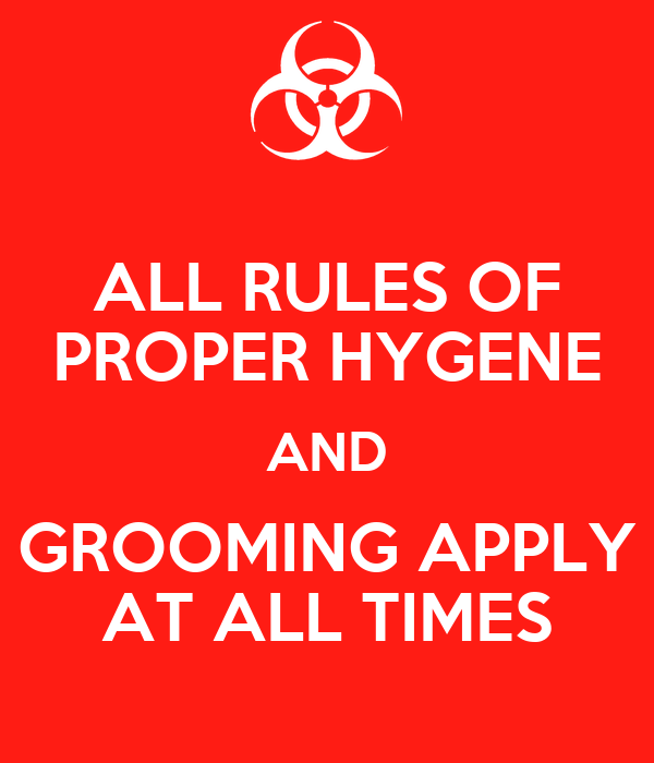 ALL RULES OF PROPER HYGENE AND GROOMING APPLY AT ALL TIMES