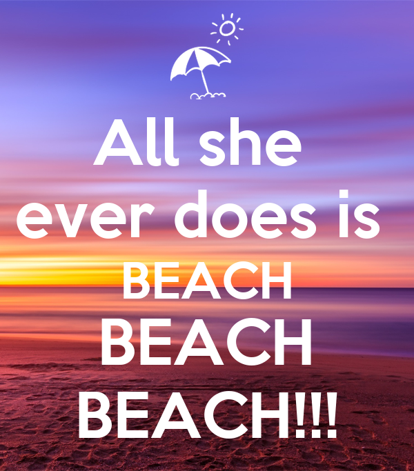 All she  ever does is  BEACH BEACH BEACH!!!