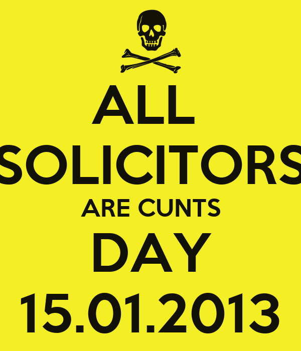 ALL  SOLICITORS ARE CUNTS DAY 15.01.2013