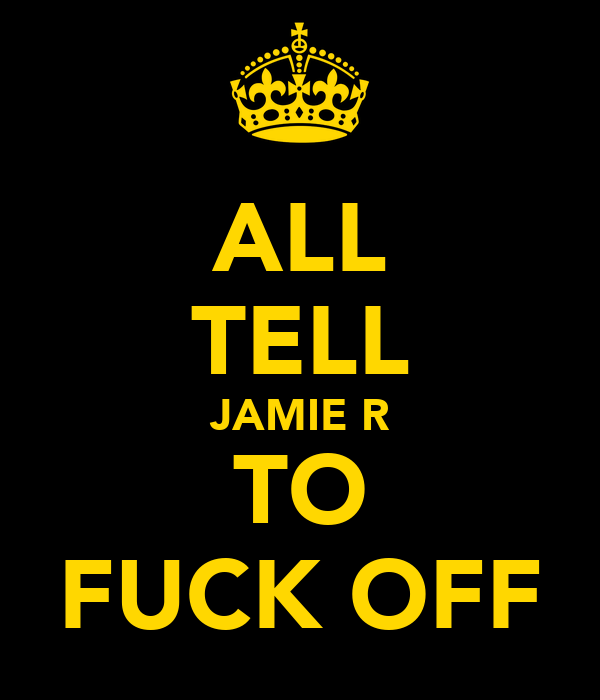 ALL TELL JAMIE R TO FUCK OFF