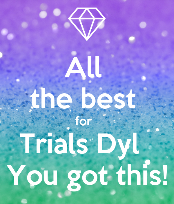All  the best  for   Trials Dyl   You got this!