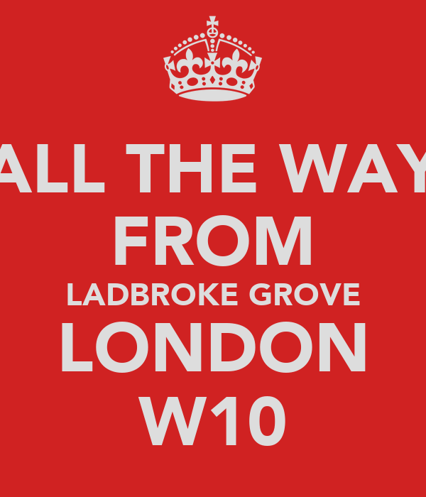 ALL THE WAY FROM LADBROKE GROVE LONDON W10