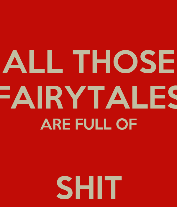 ALL THOSE FAIRYTALES ARE FULL OF  SHIT
