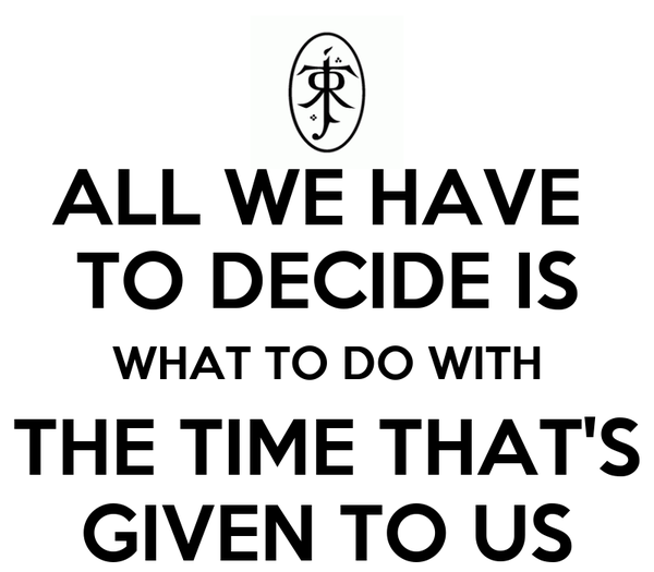 ALL WE HAVE  TO DECIDE IS WHAT TO DO WITH THE TIME THAT'S GIVEN TO US