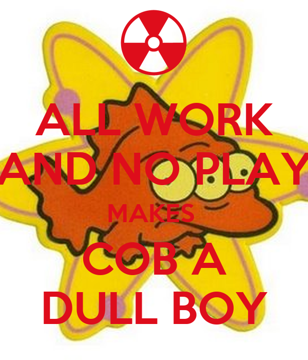 ALL WORK AND NO PLAY MAKES  COB A DULL BOY