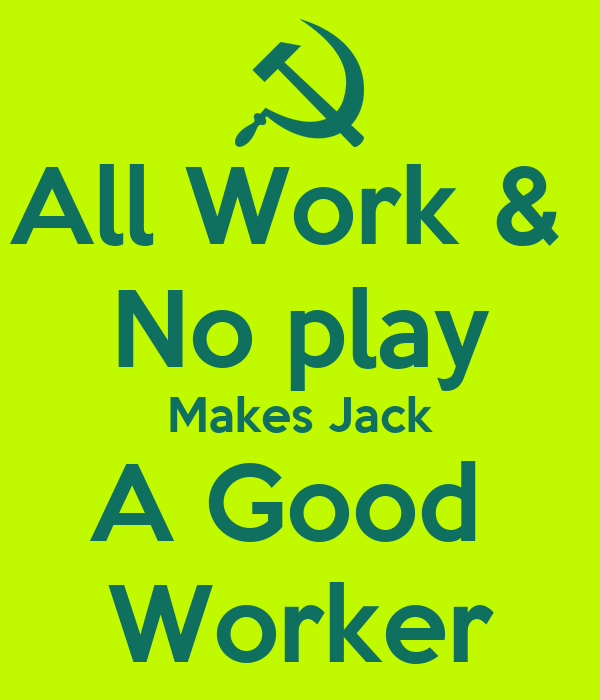 All Work &  No play Makes Jack A Good  Worker