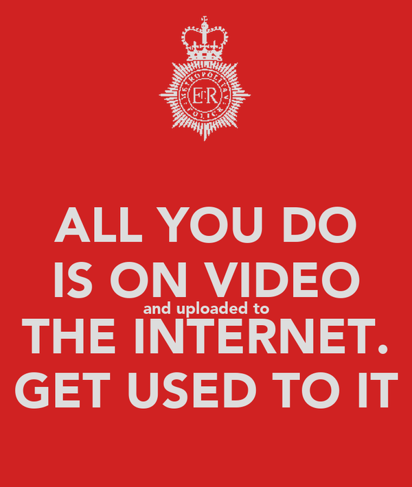 ALL YOU DO IS ON VIDEO and uploaded to THE INTERNET. GET USED TO IT