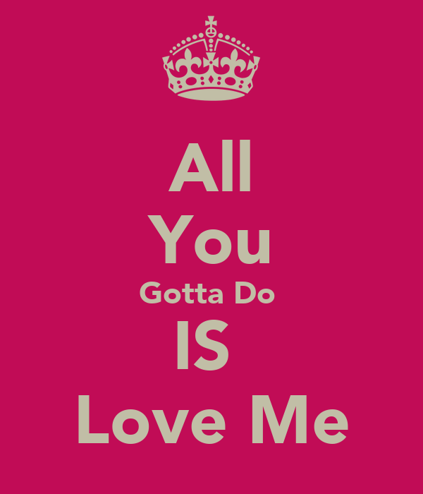 All You Gotta Do  IS  Love Me