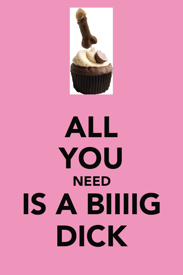 ALL YOU NEED IS A BIIIIG DICK