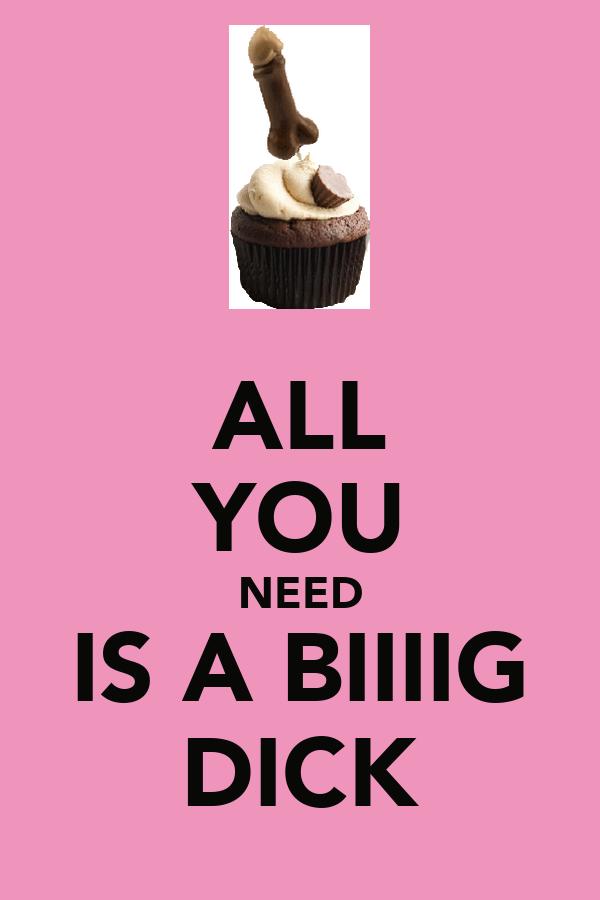 ALL YOU NEED IS A BIIIIG DICK