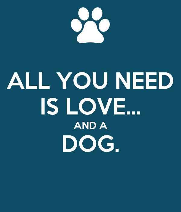 ALL YOU NEED IS LOVE... AND A DOG.