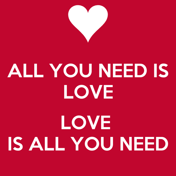 ALL YOU NEED IS LOVE  LOVE  IS ALL YOU NEED