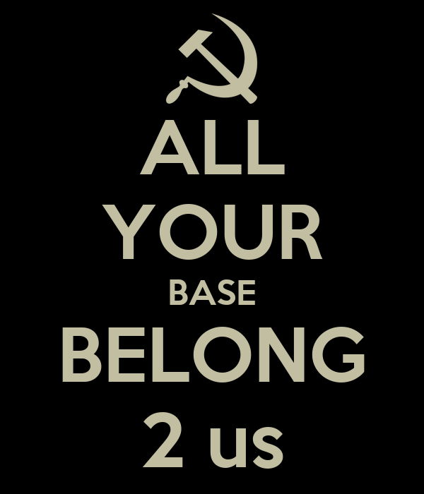 ALL YOUR BASE BELONG 2 us