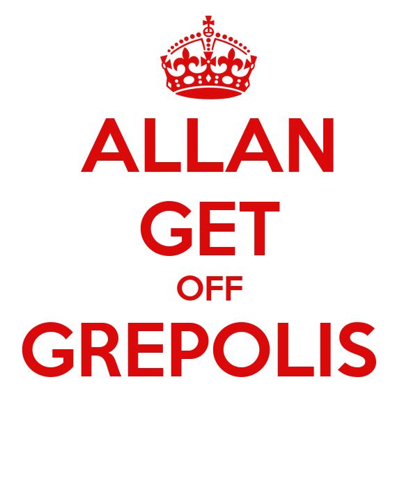 ALLAN GET OFF GREPOLIS