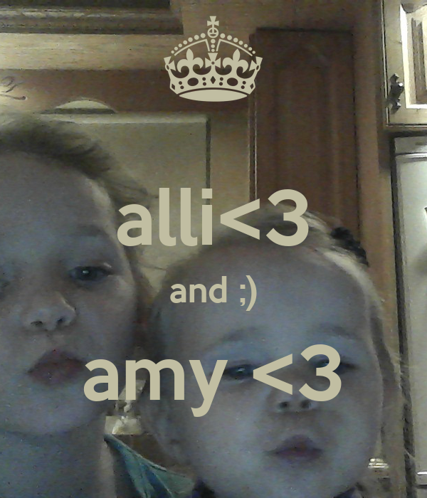 alli<3 and ;) amy <3