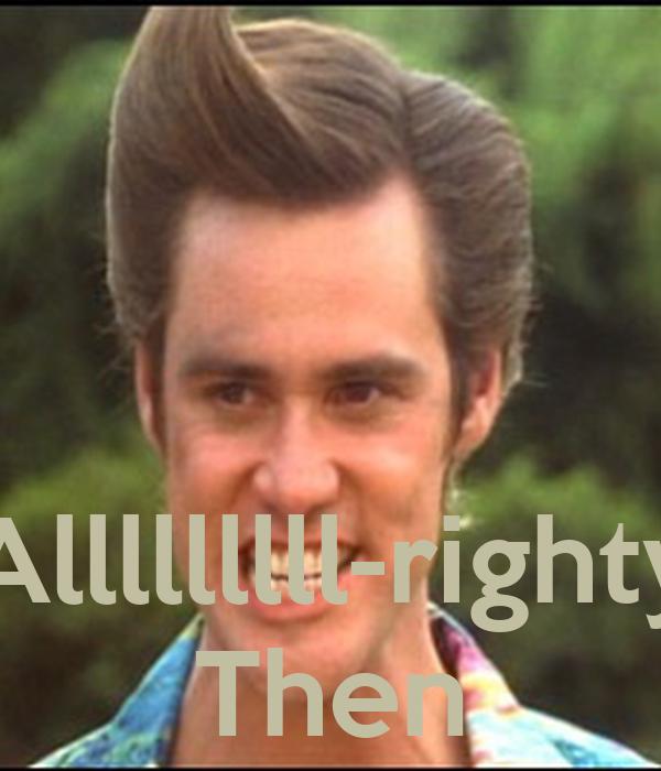 Alllllllll-righty Then