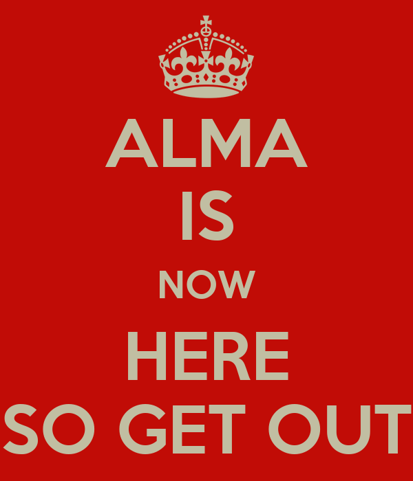ALMA IS NOW HERE SO GET OUT