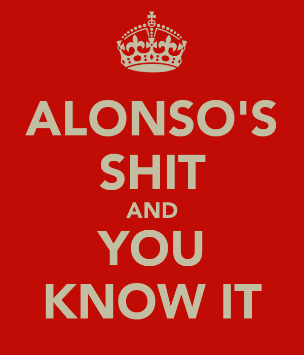 ALONSO'S SHIT AND YOU KNOW IT