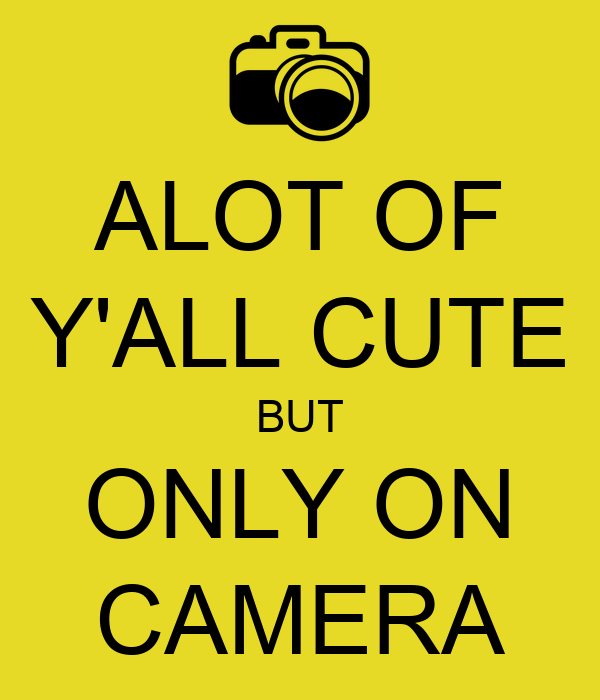 ALOT OF Y'ALL CUTE BUT ONLY ON CAMERA