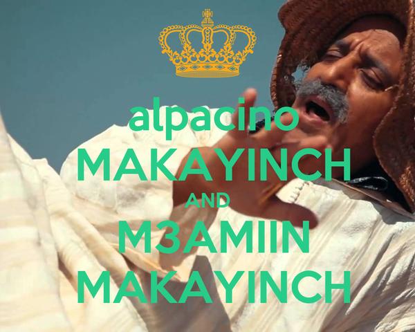 alpacino  MAKAYINCH AND  M3AMIIN  MAKAYINCH