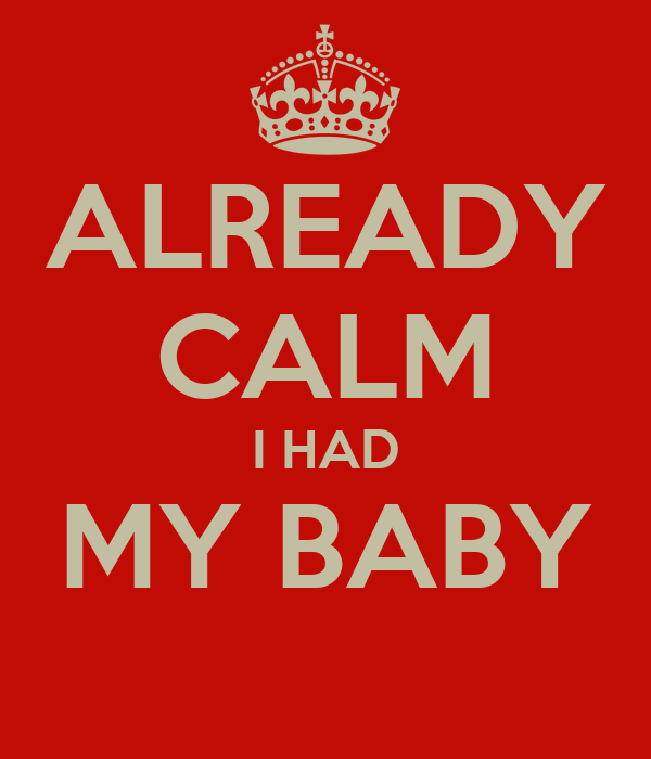 ALREADY CALM I HAD MY BABY